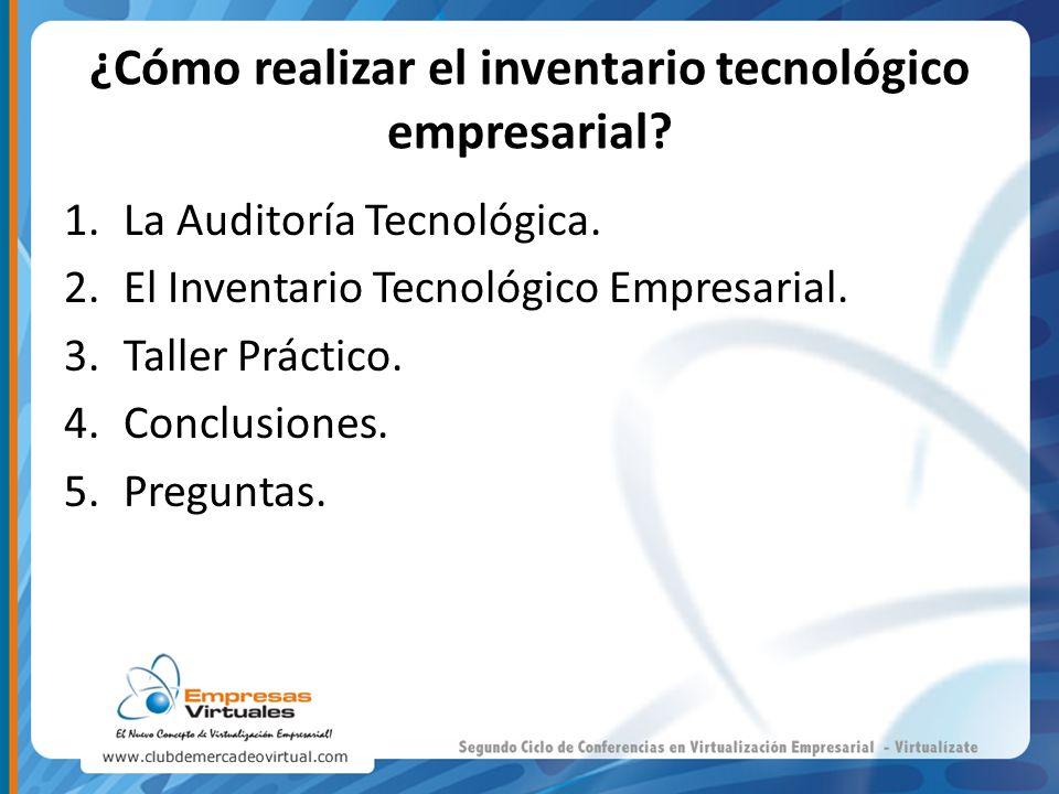 ¿Cómo realizar el inventario tecnológico empresarial? 1.La Auditoría Tecnológica. 2.El Inventario Tecnológico Empresarial. 3.Taller Práctico. 4.Conclu