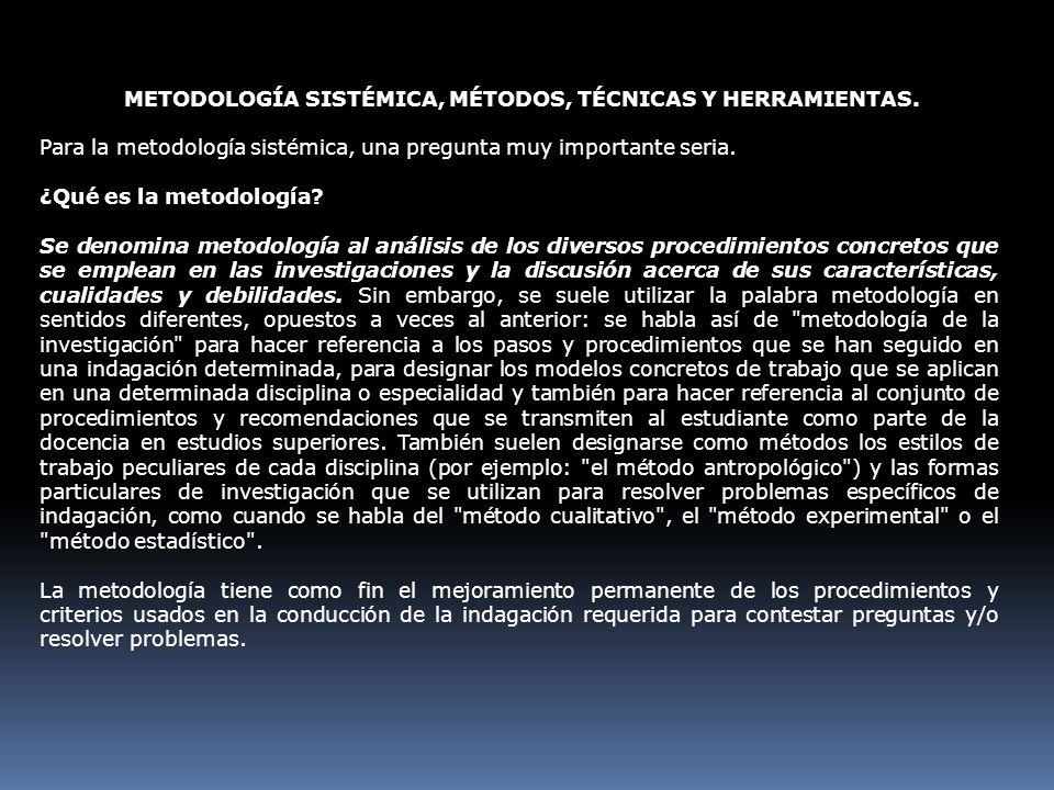 METODOLOGÍA SISTÉMICA, MÉTODOS, TÉCNICAS Y HERRAMIENTAS. Para la metodología sistémica, una pregunta muy importante seria. ¿Qué es la metodología? Se