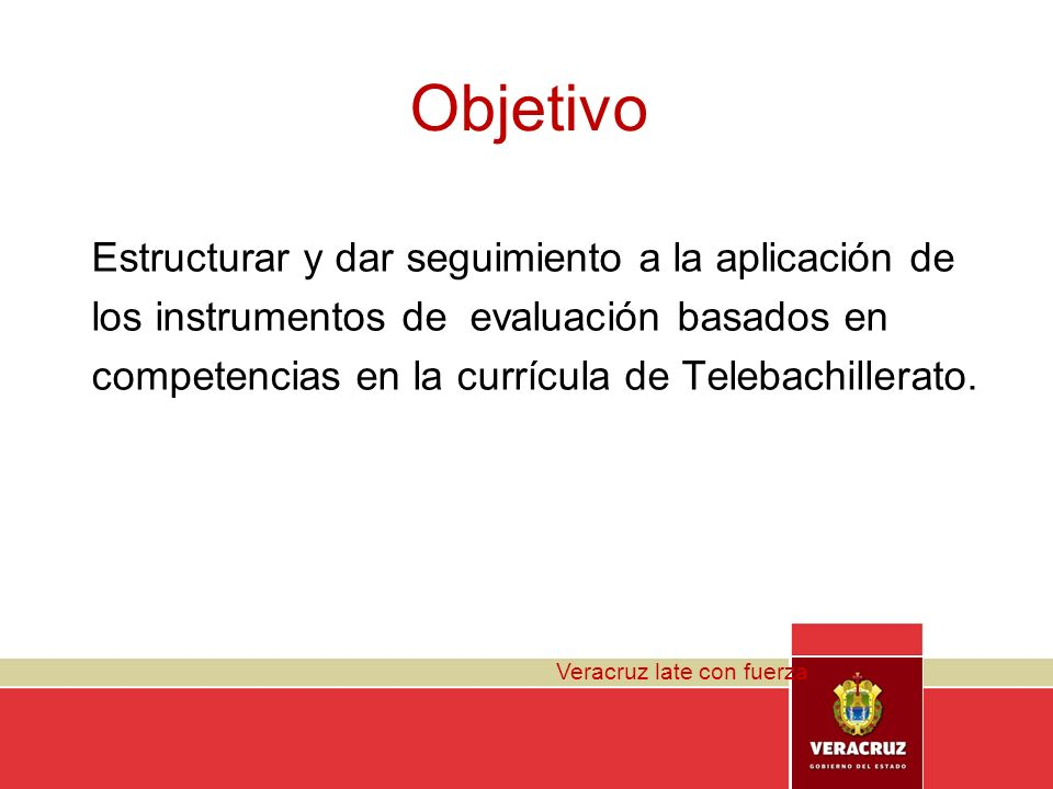 Veracruz late con fuerza Objetivo Estructurar y dar seguimiento a la aplicación de los instrumentos de evaluación basados en competencias en la curríc