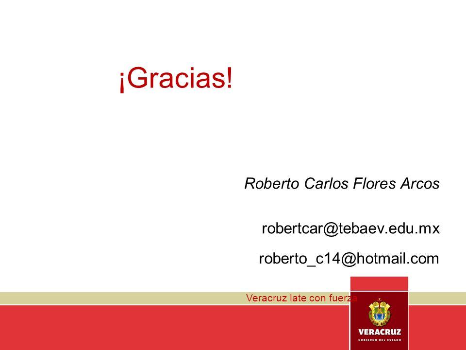 Veracruz late con fuerza ¡Gracias! Roberto Carlos Flores Arcos robertcar@tebaev.edu.mx roberto_c14@hotmail.com