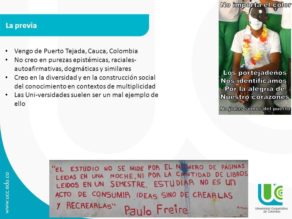 La previa Vengo de Puerto Tejada, Cauca, Colombia No creo en purezas epistémicas, raciales- autoafirmativas, dogmáticas y similares Creo en la diversi