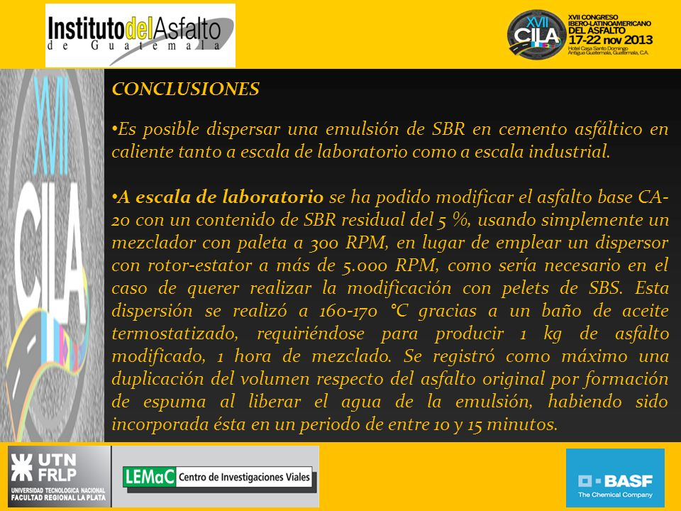 CONCLUSIONES Es posible dispersar una emulsión de SBR en cemento asfáltico en caliente tanto a escala de laboratorio como a escala industrial. A escal