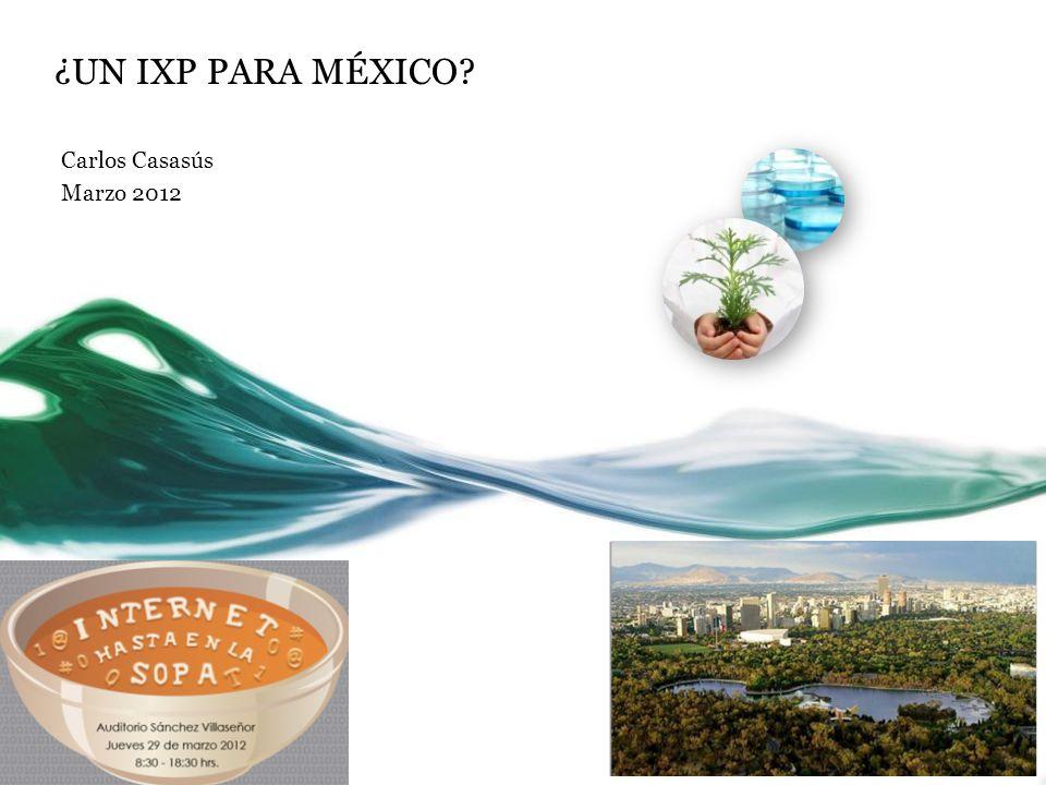 ¿UN IXP PARA MÉXICO? Carlos Casasús Marzo 2012