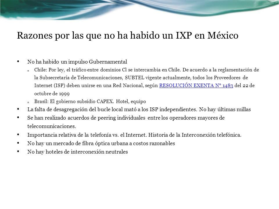 Razones por las que no ha habido un IXP en México No ha habido un impulso Gubernamental o Chile: Por ley, el tráfico entre dominios Cl se intercambia en Chile.