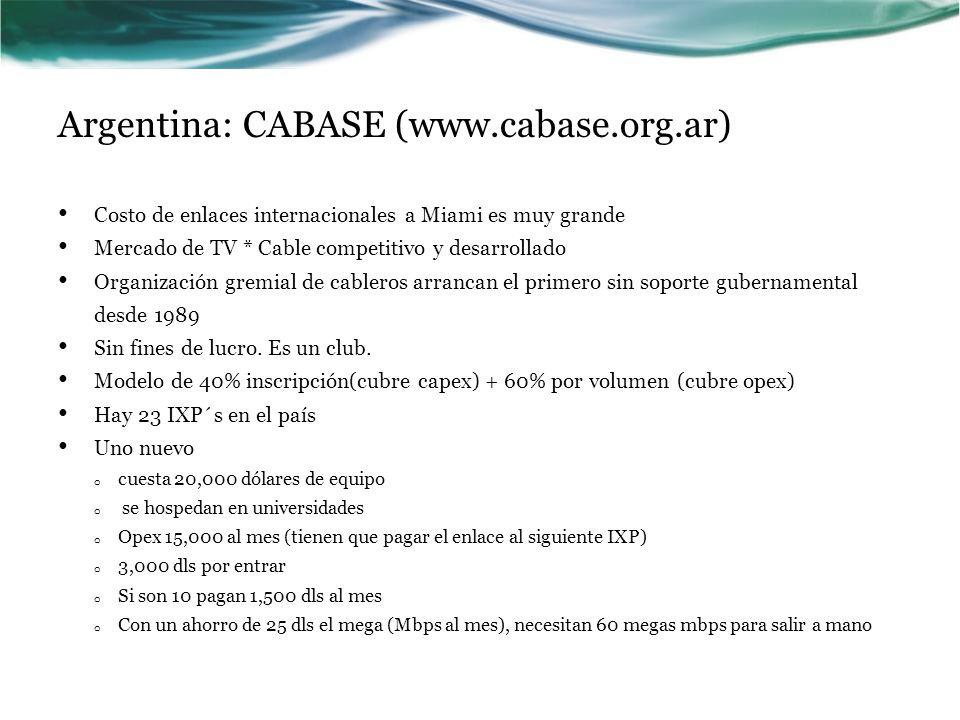 Argentina: CABASE (www.cabase.org.ar) Costo de enlaces internacionales a Miami es muy grande Mercado de TV * Cable competitivo y desarrollado Organización gremial de cableros arrancan el primero sin soporte gubernamental desde 1989 Sin fines de lucro.