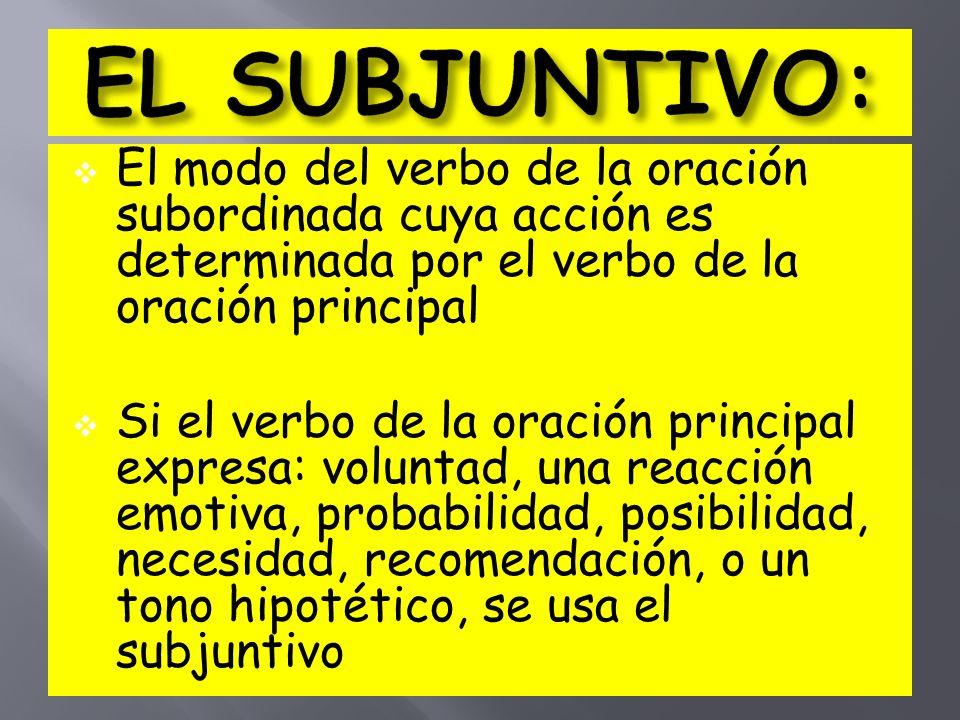 El modo del verbo de la oración subordinada cuya acción es determinada por el verbo de la oración principal Si el verbo de la oración principal expresa: voluntad, una reacción emotiva, probabilidad, posibilidad, necesidad, recomendación, o un tono hipotético, se usa el subjuntivo