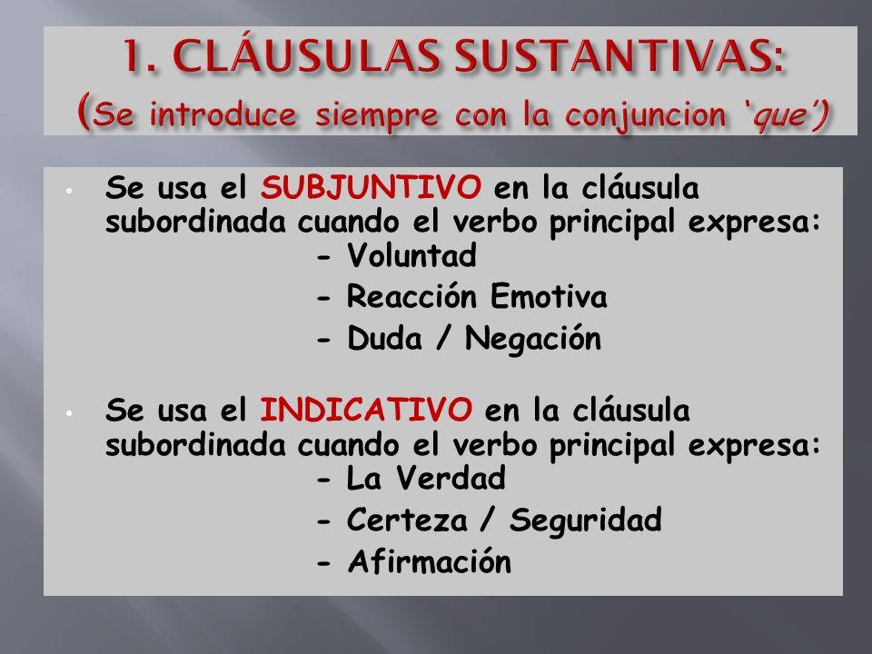 Se usa el SUBJUNTIVO en la cláusula subordinada cuando el verbo principal expresa: - Voluntad - Reacción Emotiva - Duda / Negación Se usa el INDICATIVO en la cláusula subordinada cuando el verbo principal expresa: - La Verdad - Certeza / Seguridad - Afirmación