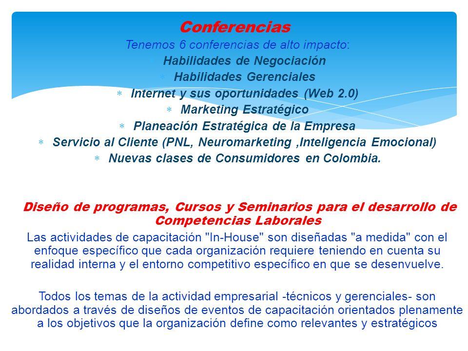 Tenemos 6 conferencias de alto impacto: Habilidades de Negociación Habilidades Gerenciales Internet y sus oportunidades (Web 2.0) Marketing Estratégico Planeación Estratégica de la Empresa Servicio al Cliente (PNL, Neuromarketing,Inteligencia Emocional) Nuevas clases de Consumidores en Colombia.