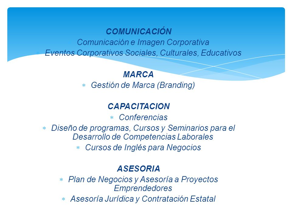 COMUNICACIÓN Comunicación e Imagen Corporativa Eventos Corporativos Sociales, Culturales, Educativos MARCA Gestión de Marca (Branding) CAPACITACION Conferencias Diseño de programas, Cursos y Seminarios para el Desarrollo de Competencias Laborales Cursos de Inglés para Negocios ASESORIA Plan de Negocios y Asesoría a Proyectos Emprendedores Asesoría Jurídica y Contratación Estatal