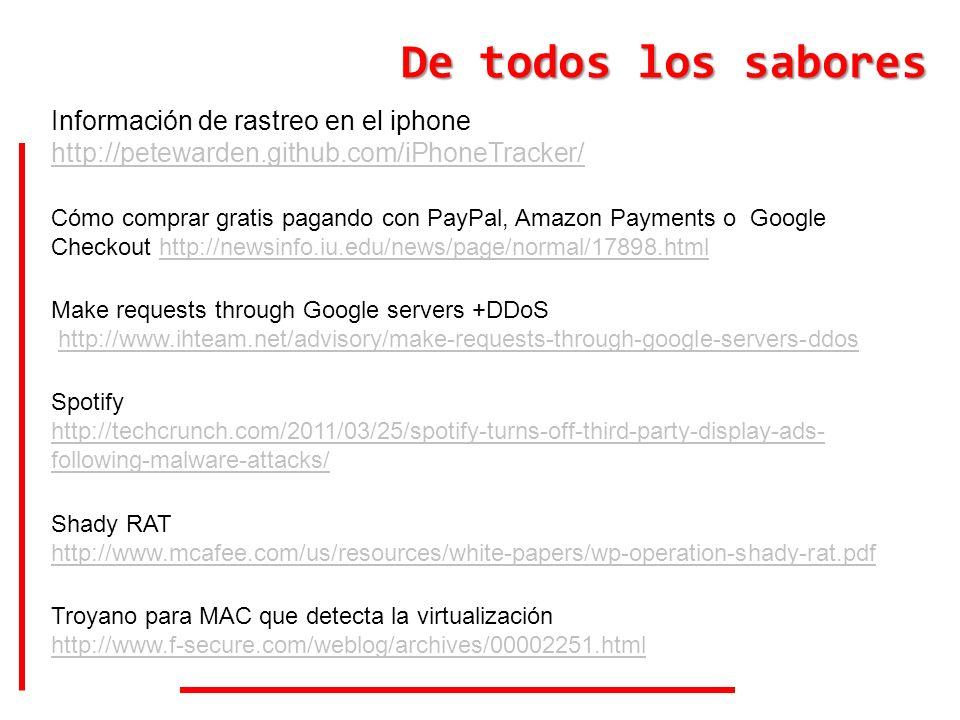 De todos los sabores Información de rastreo en el iphone http://petewarden.github.com/iPhoneTracker/ Cómo comprar gratis pagando con PayPal, Amazon Payments o Google Checkout http://newsinfo.iu.edu/news/page/normal/17898.htmlhttp://newsinfo.iu.edu/news/page/normal/17898.html Make requests through Google servers +DDoS http://www.ihteam.net/advisory/make-requests-through-google-servers-ddos Shady RAT http://www.mcafee.com/us/resources/white-papers/wp-operation-shady-rat.pdf Spotify http://techcrunch.com/2011/03/25/spotify-turns-off-third-party-display-ads- following-malware-attacks/ Troyano para MAC que detecta la virtualización http://www.f-secure.com/weblog/archives/00002251.html