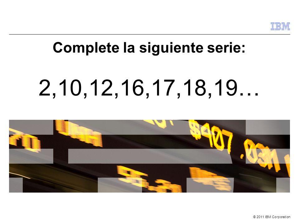 © 2011 IBM Corporation Complete la siguiente serie: 2,10,12,16,17,18,19…