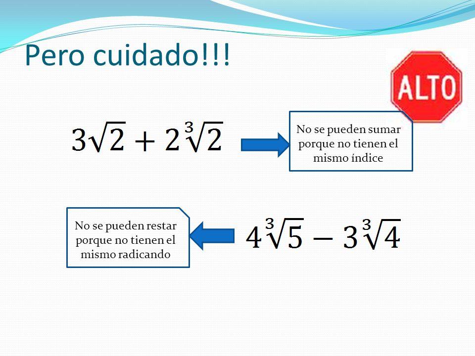 Pero cuidado!!! No se pueden restar porque no tienen el mismo radicando No se pueden sumar porque no tienen el mismo índice