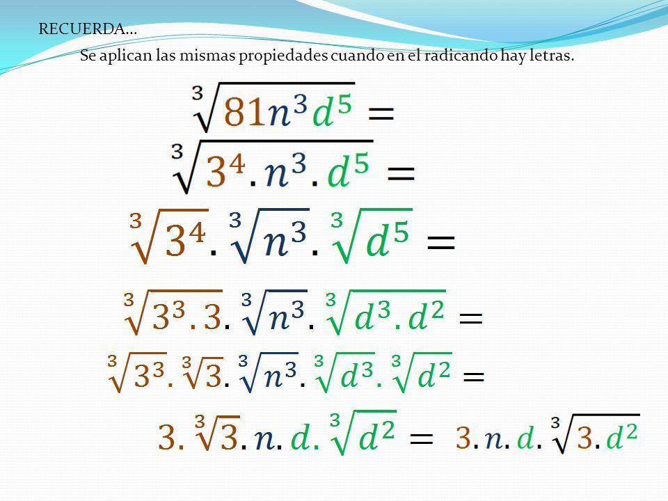RECUERDA… Se aplican las mismas propiedades cuando en el radicando hay letras.