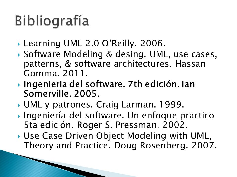 Learning UML 2.0 OReilly. 2006. Software Modeling & desing. UML, use cases, patterns, & software architectures. Hassan Gomma. 2011. Ingenieria del sof