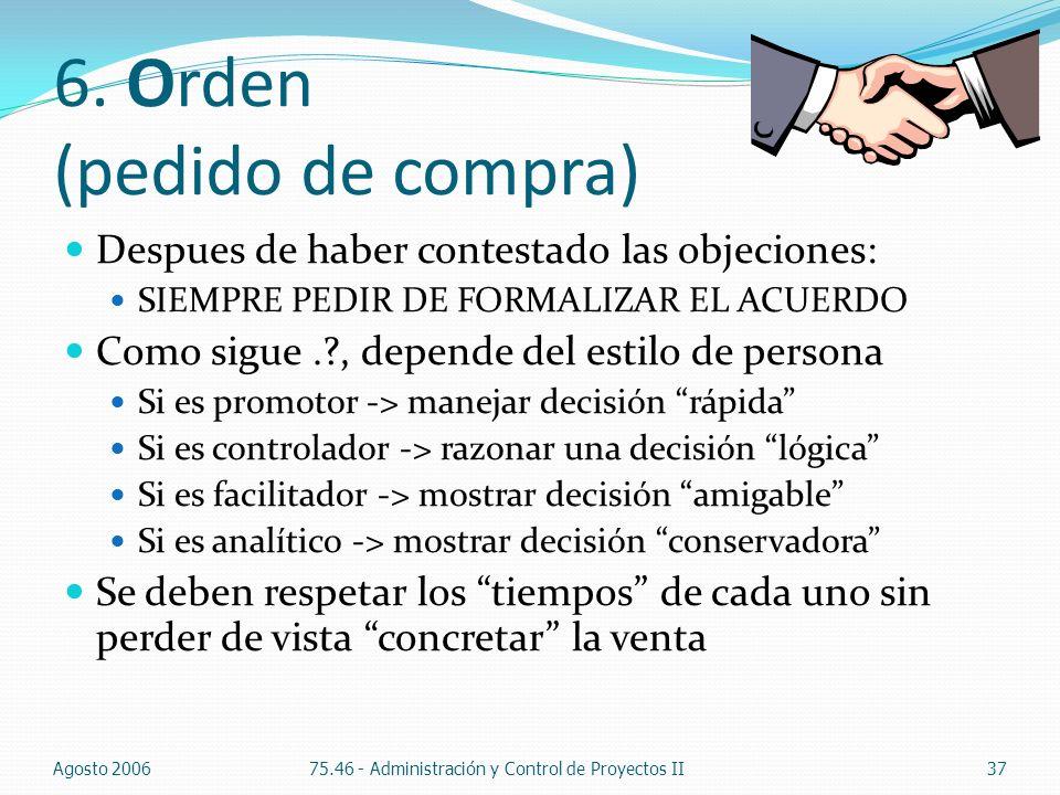 6. Orden (pedido de compra) Despues de haber contestado las objeciones: SIEMPRE PEDIR DE FORMALIZAR EL ACUERDO Como sigue.?, depende del estilo de per