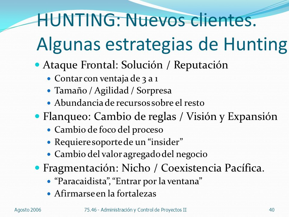HUNTING: Nuevos clientes. Algunas estrategias de Hunting Ataque Frontal: Solución / Reputación Contar con ventaja de 3 a 1 Tamaño / Agilidad / Sorpres