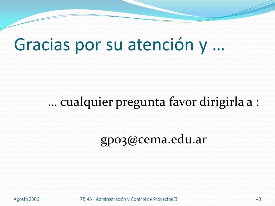 Gracias por su atención y … … cualquier pregunta favor dirigirla a : gp03@cema.edu.ar Agosto 200675.46 - Administración y Control de Proyectos II43
