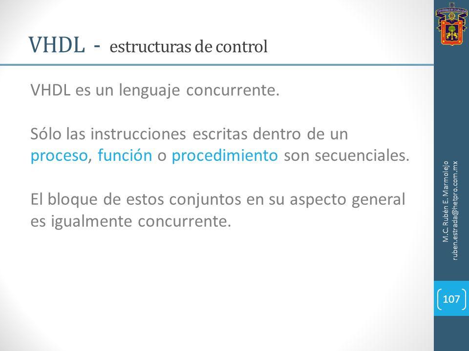 M.C. Rubén E. Marmolejo ruben.estrada@hetpro.com.mx VHDL - estructuras de control 107 VHDL es un lenguaje concurrente. Sólo las instrucciones escritas