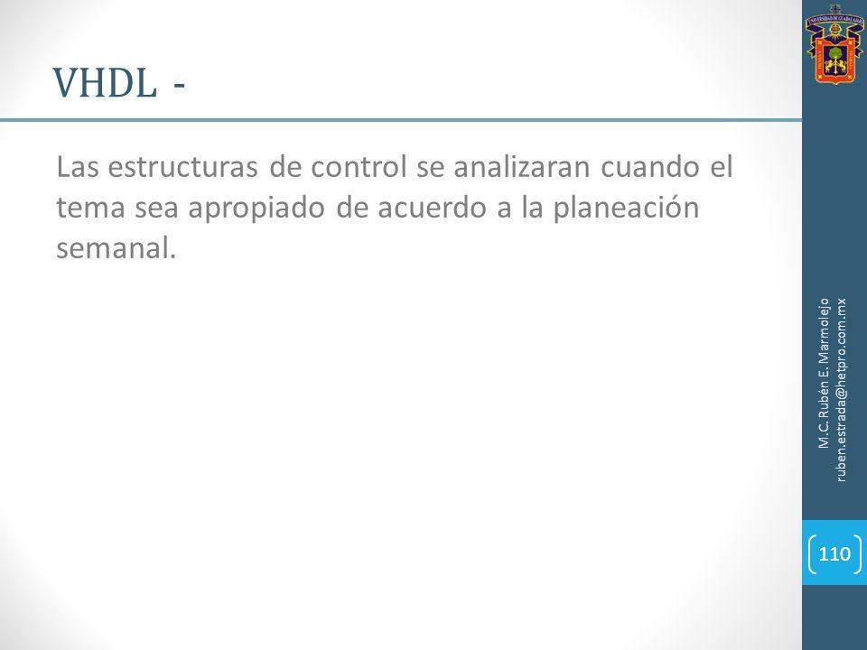 M.C. Rubén E. Marmolejo ruben.estrada@hetpro.com.mx VHDL - 110 Las estructuras de control se analizaran cuando el tema sea apropiado de acuerdo a la p