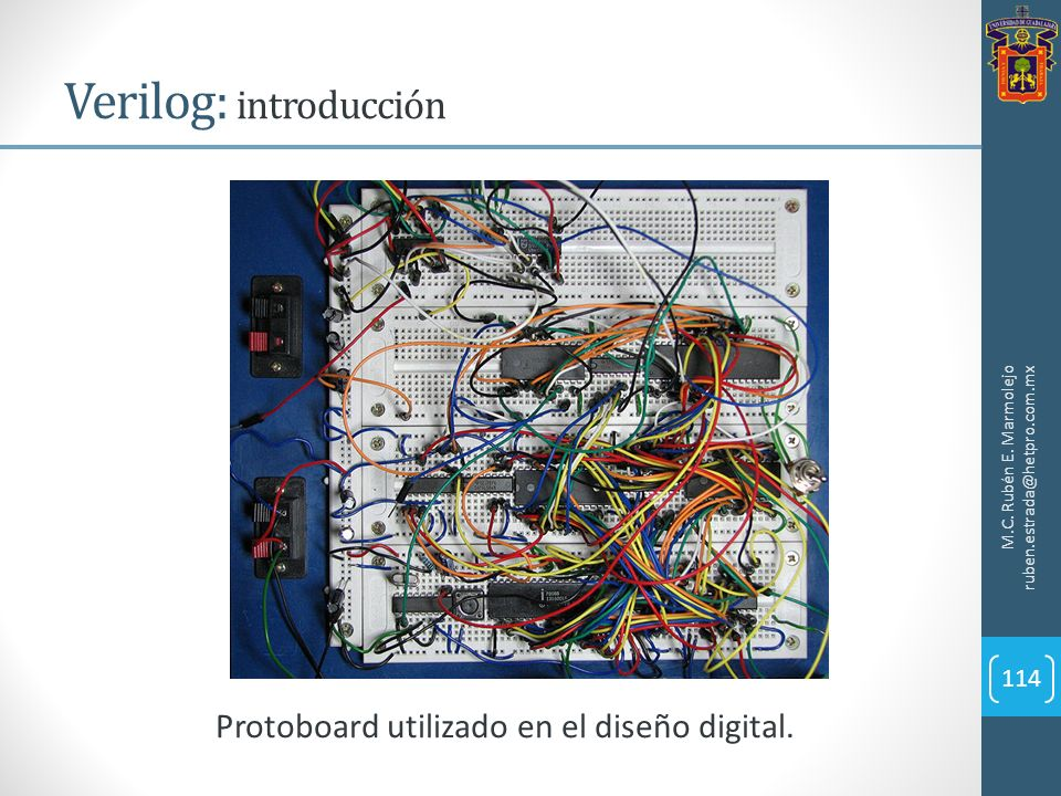 Verilog: introducción M.C. Rubén E. Marmolejo ruben.estrada@hetpro.com.mx 114 Protoboard utilizado en el diseño digital.