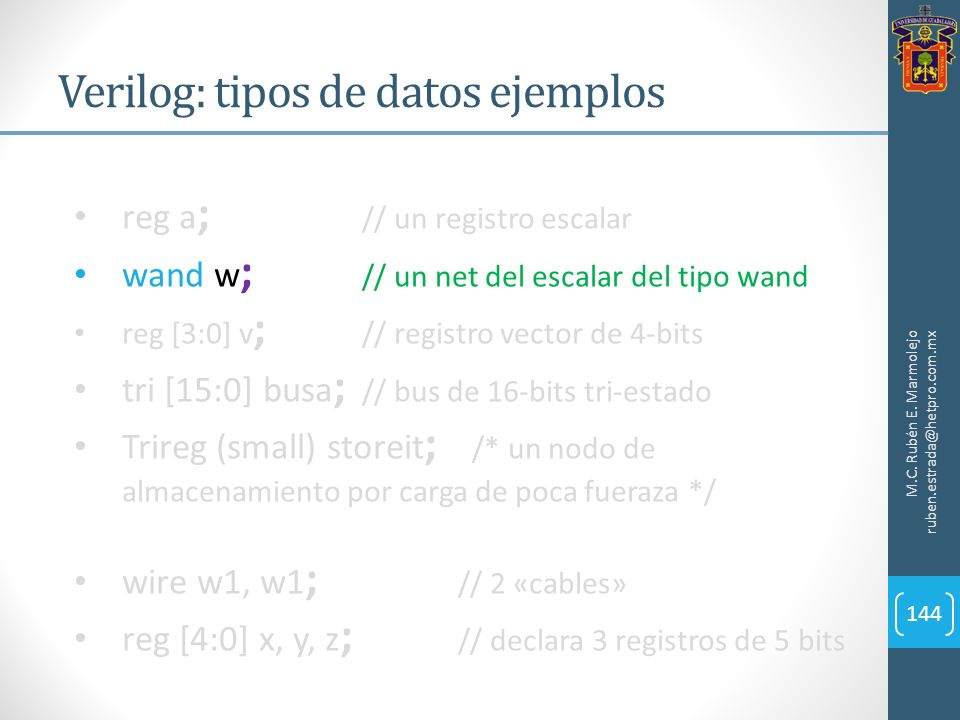 Verilog: tipos de datos ejemplos M.C. Rubén E. Marmolejo ruben.estrada@hetpro.com.mx 144 reg a ; // un registro escalar wand w ; // un net del escalar