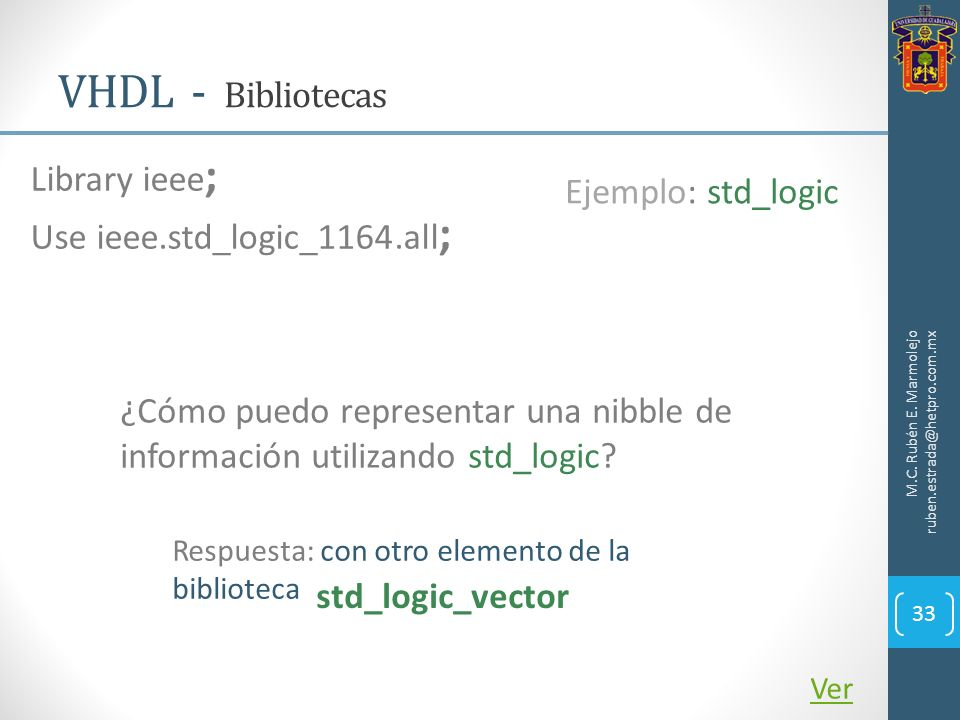 VHDL - Bibliotecas M.C. Rubén E. Marmolejo ruben.estrada@hetpro.com.mx 33 Library ieee ; Use ieee.std_logic_1164.all ; Ver Ejemplo: std_logic ¿Cómo pu