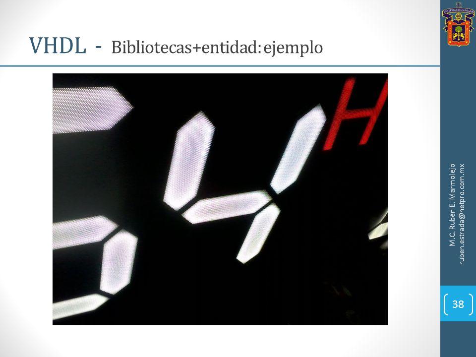 VHDL - Bibliotecas+entidad: ejemplo M.C. Rubén E. Marmolejo ruben.estrada@hetpro.com.mx 38