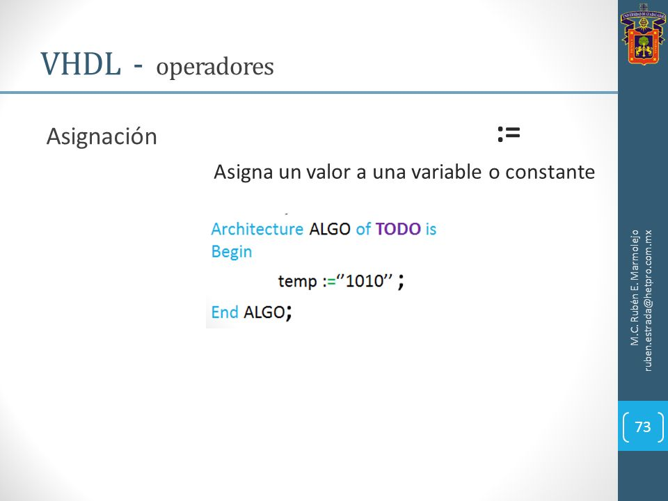 M.C. Rubén E. Marmolejo ruben.estrada@hetpro.com.mx VHDL - operadores 73 Asignación := Asigna un valor a una variable o constante
