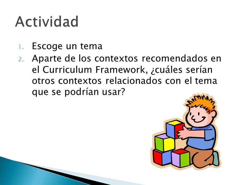 1. Escoge un tema 2. Aparte de los contextos recomendados en el Curriculum Framework, ¿cuáles serían otros contextos relacionados con el tema que se p