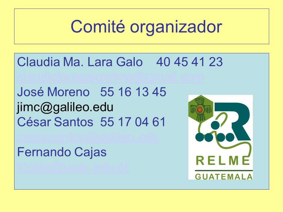 Comité organizador Claudia Ma. Lara Galo 40 45 41 23 claudialaragalorelme@gmail.com José Moreno 55 16 13 45 jimc@galileo.edu César Santos 55 17 04 61