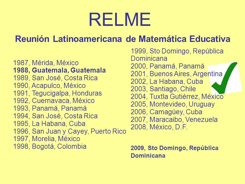 RELME Reunión Latinoamericana de Matemática Educativa 1987, Mérida, México 1988, Guatemala, Guatemala 1989, San José, Costa Rica 1990, Acapulco, Méxic