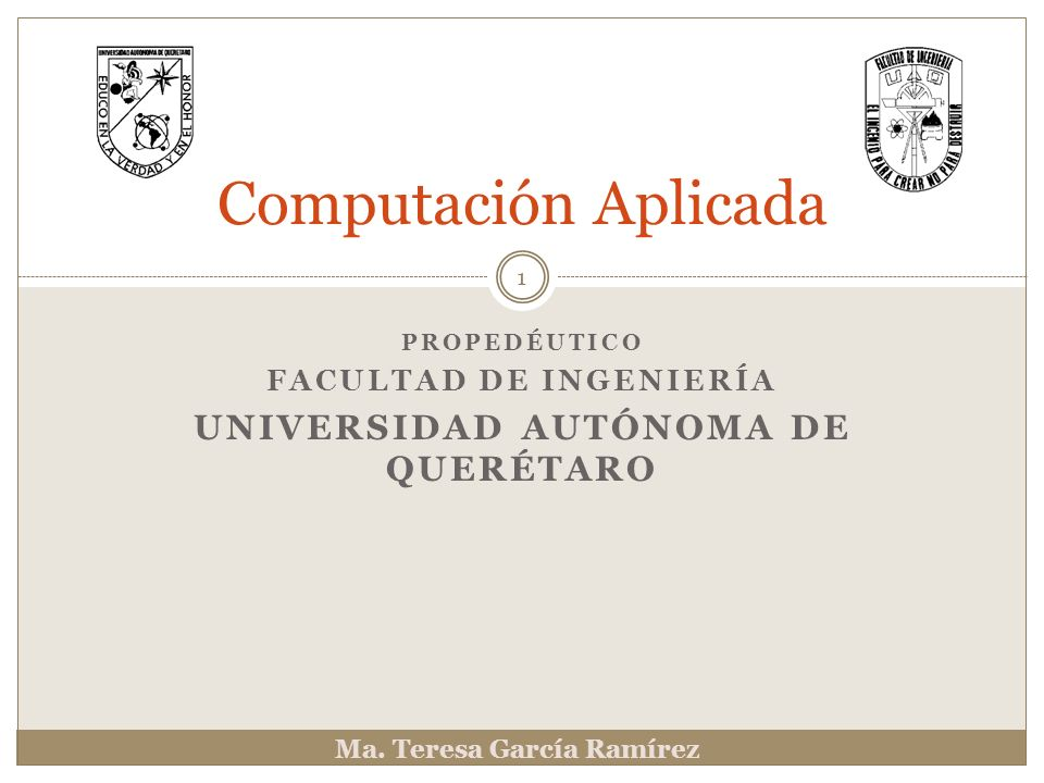 PROPEDÉUTICO FACULTAD DE INGENIERÍA UNIVERSIDAD AUTÓNOMA DE QUERÉTARO Computación Aplicada Ma. Teresa García Ramírez 1