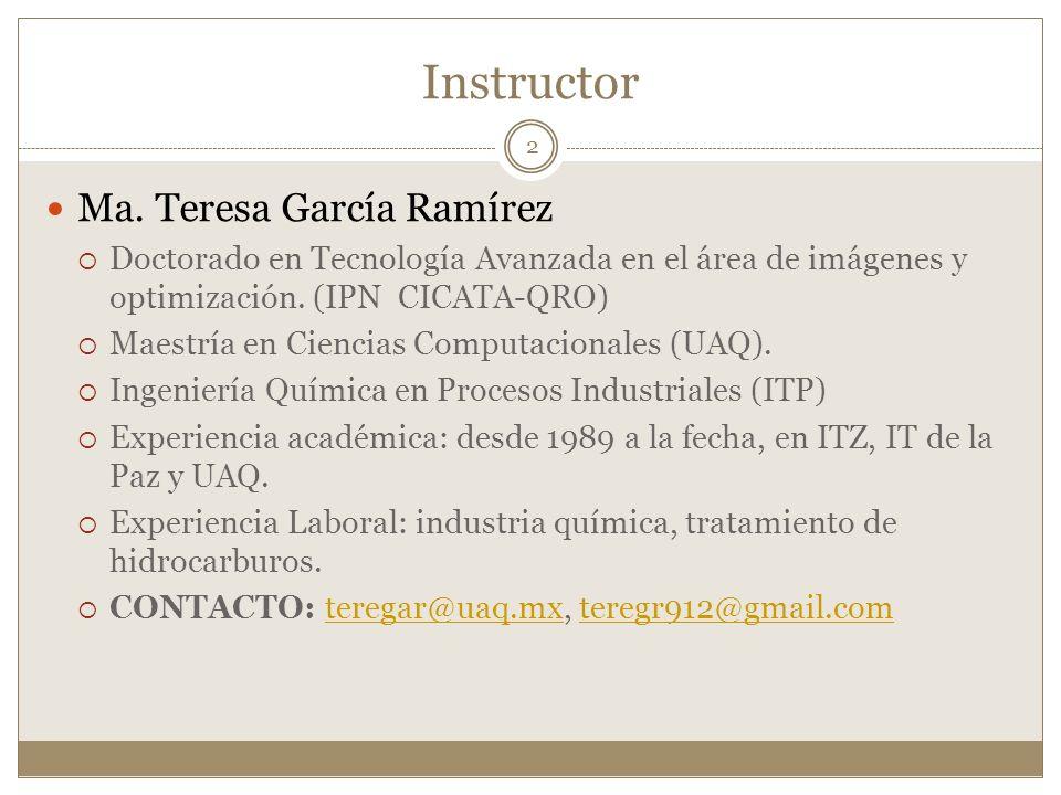 Instructor Ma. Teresa García Ramírez Doctorado en Tecnología Avanzada en el área de imágenes y optimización. (IPN CICATA-QRO) Maestría en Ciencias Com