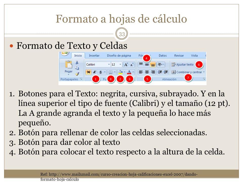 Formato a hojas de cálculo Formato de Texto y Celdas 33 Ref: http://www.mailxmail.com/curso-creacion-hoja-calificaciones-excel-2007/dando- formato-hoj