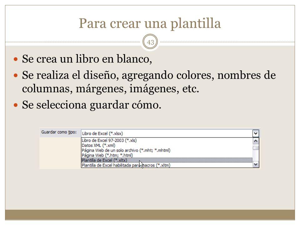 Para crear una plantilla Se crea un libro en blanco, Se realiza el diseño, agregando colores, nombres de columnas, márgenes, imágenes, etc. Se selecci