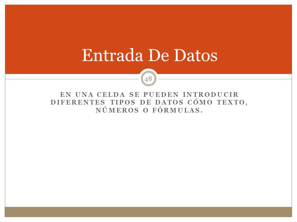 EN UNA CELDA SE PUEDEN INTRODUCIR DIFERENTES TIPOS DE DATOS CÓMO TEXTO, NÚMEROS O FÓRMULAS. Entrada De Datos 48