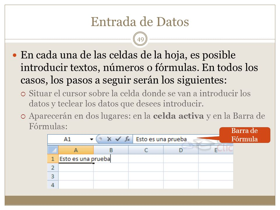 Entrada de Datos En cada una de las celdas de la hoja, es posible introducir textos, números o fórmulas. En todos los casos, los pasos a seguir serán