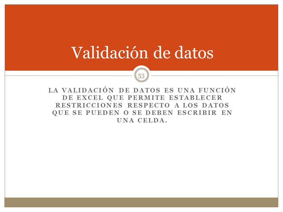 Validación de datos LA VALIDACIÓN DE DATOS ES UNA FUNCIÓN DE EXCEL QUE PERMITE ESTABLECER RESTRICCIONES RESPECTO A LOS DATOS QUE SE PUEDEN O SE DEBEN