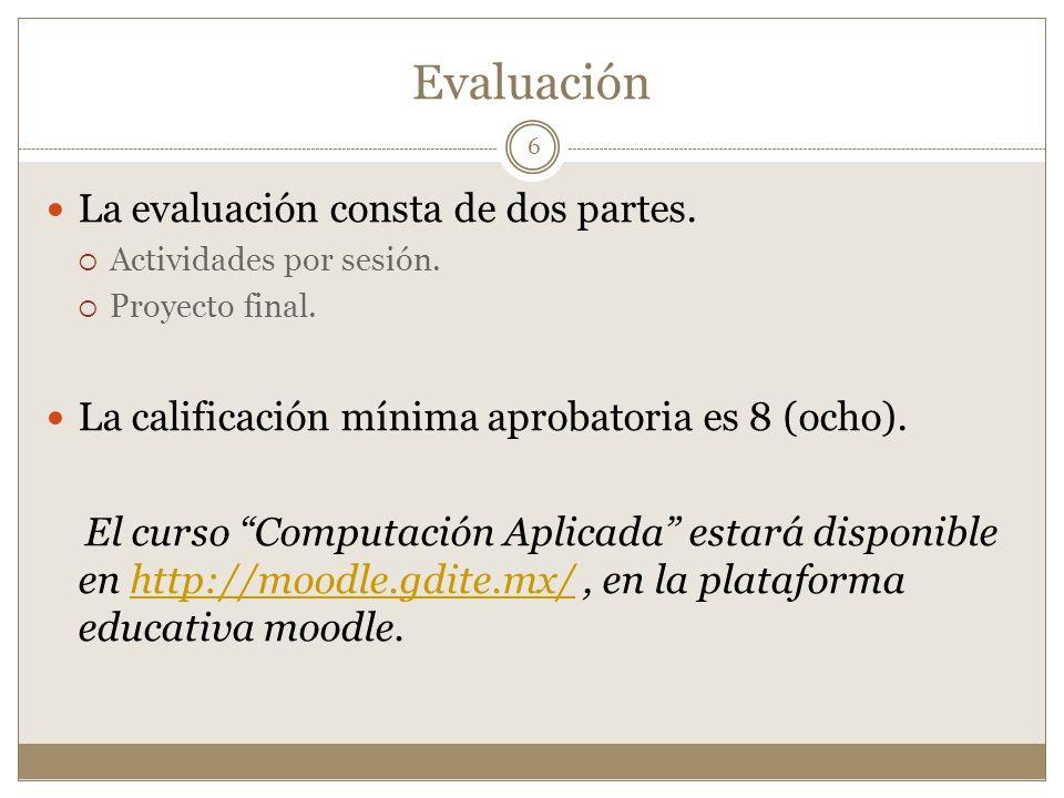 Evaluación La evaluación consta de dos partes. Actividades por sesión. Proyecto final. La calificación mínima aprobatoria es 8 (ocho). El curso Comput
