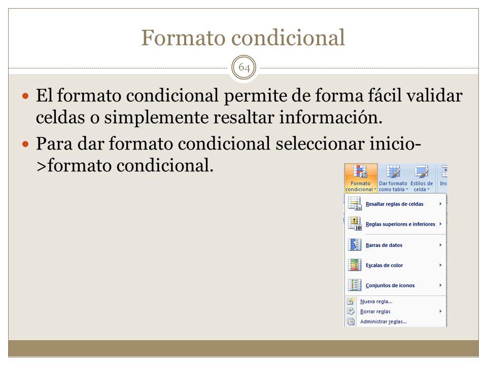 Formato condicional El formato condicional permite de forma fácil validar celdas o simplemente resaltar información. Para dar formato condicional sele