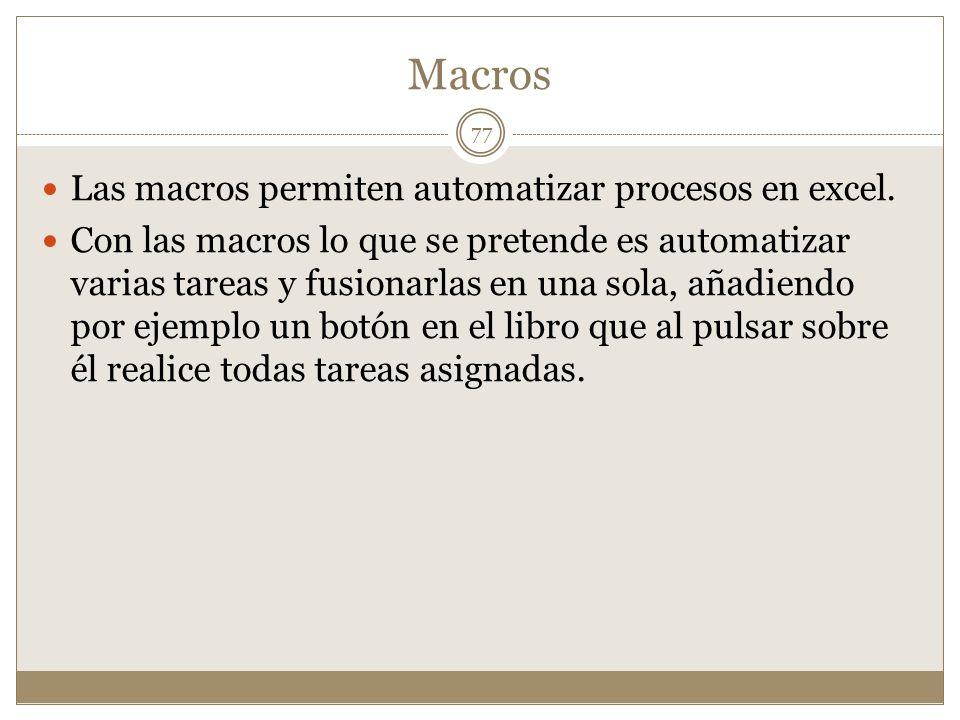 Macros Las macros permiten automatizar procesos en excel. Con las macros lo que se pretende es automatizar varias tareas y fusionarlas en una sola, añ