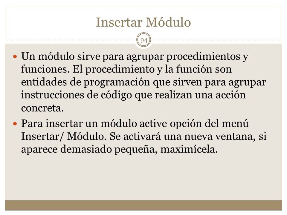 Insertar Módulo Un módulo sirve para agrupar procedimientos y funciones. El procedimiento y la función son entidades de programación que sirven para a