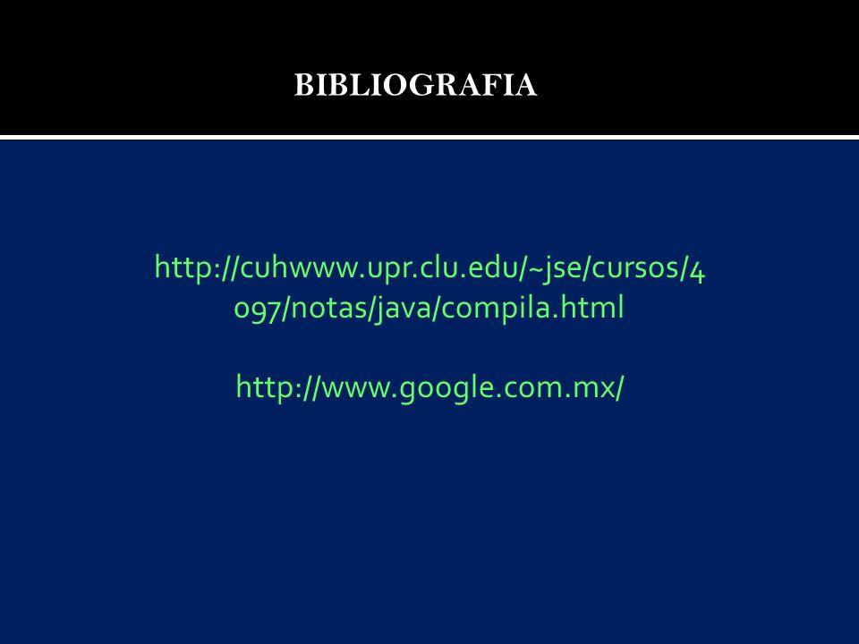 BIBLIOGRAFIA http://cuhwww.upr.clu.edu/~jse/cursos/4 097/notas/java/compila.html http://www.google.com.mx/