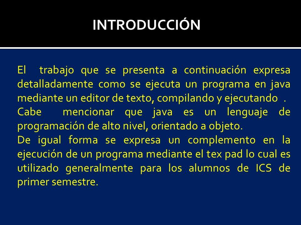 INTRODUCCIÓN El trabajo que se presenta a continuación expresa detalladamente como se ejecuta un programa en java mediante un editor de texto, compila