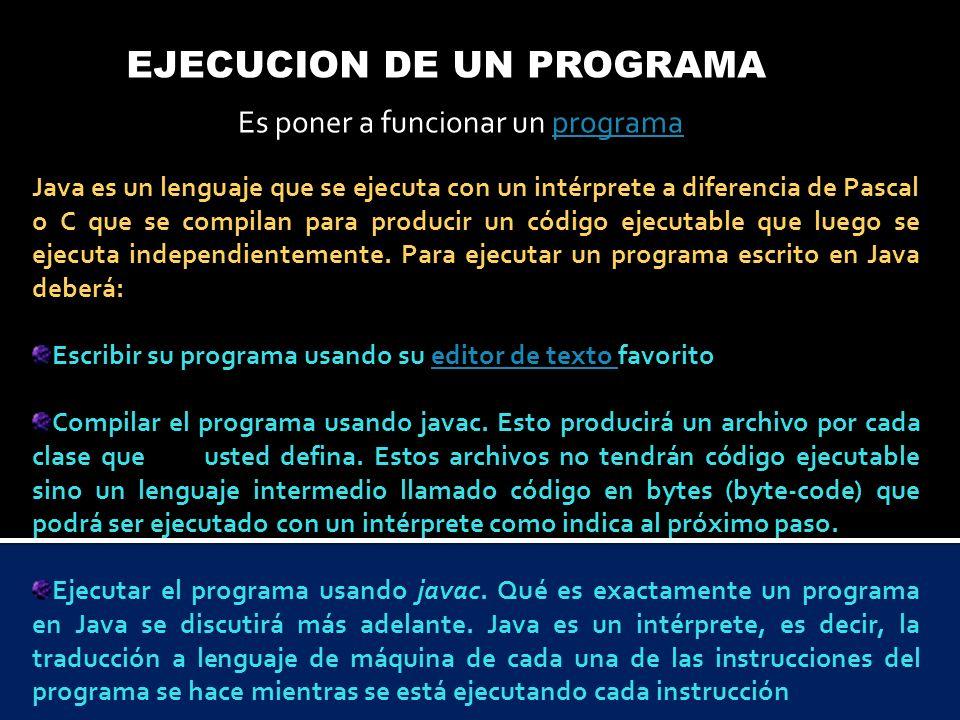 EJECUCION DE UN PROGRAMA Es poner a funcionar un programaprograma Java es un lenguaje que se ejecuta con un intérprete a diferencia de Pascal o C que
