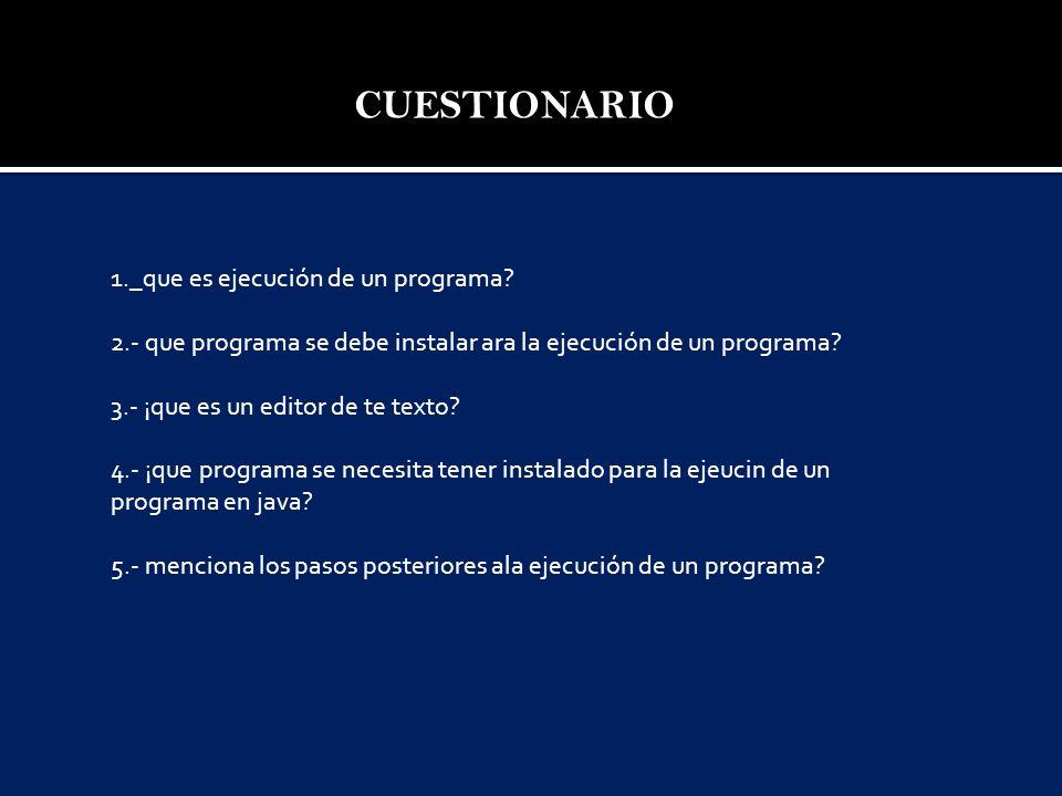 CUESTIONARIO 1._que es ejecución de un programa? 2.- que programa se debe instalar ara la ejecución de un programa? 3.- ¡que es un editor de te texto?