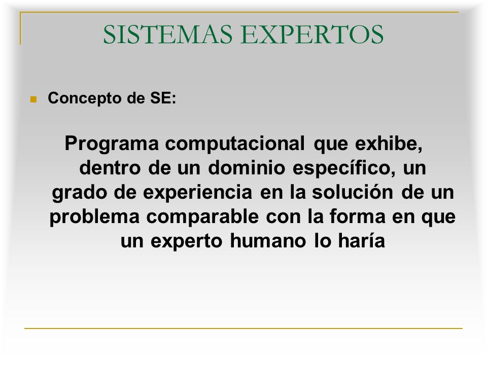 SISTEMAS EXPERTOS Concepto de SE: Programa computacional que exhibe, dentro de un dominio específico, un grado de experiencia en la solución de un problema comparable con la forma en que un experto humano lo haría