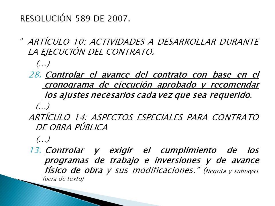 RESOLUCIÓN 589 DE 2007. ARTÍCULO 10: ACTIVIDADES A DESARROLLAR DURANTE LA EJECUCIÓN DEL CONTRATO. (…) 28. Controlar el avance del contrato con base en