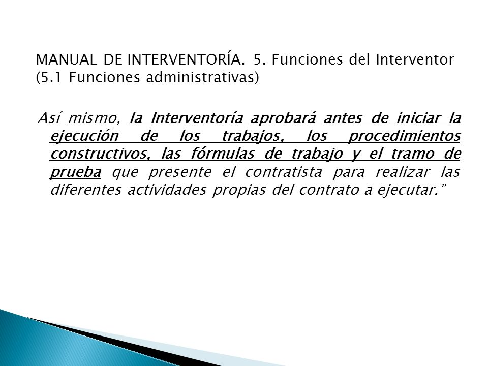 MANUAL DE INTERVENTORÍA. 5. Funciones del Interventor (5.1 Funciones administrativas) Así mismo, la Interventoría aprobará antes de iniciar la ejecuci