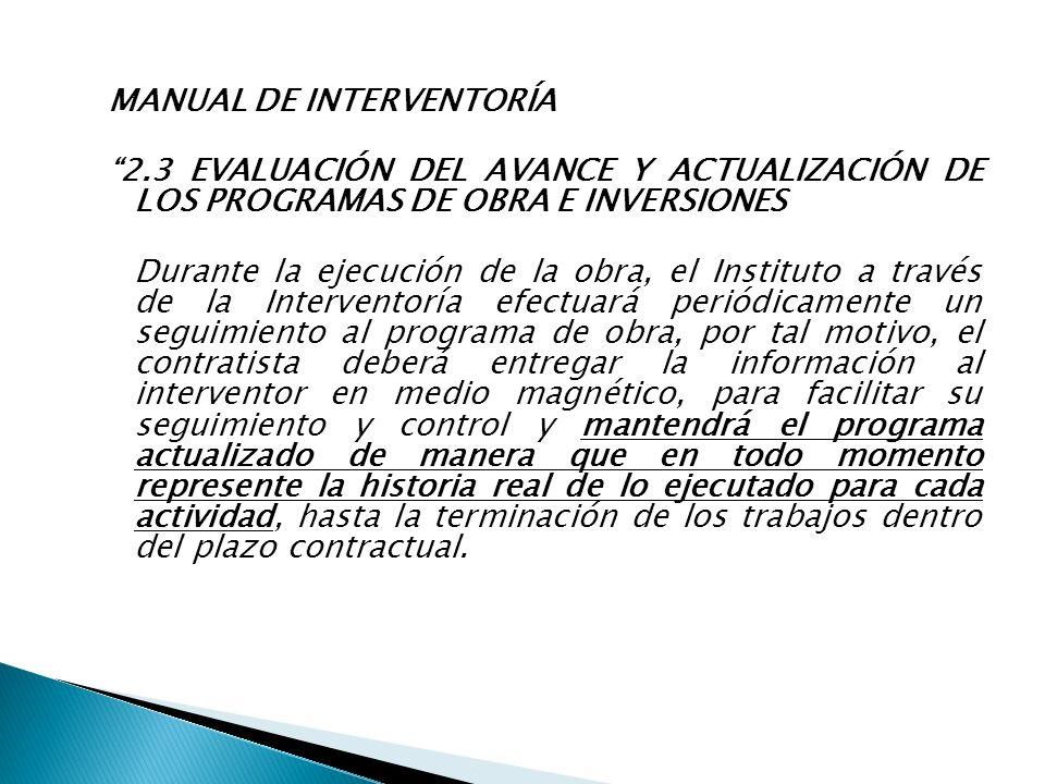 MANUAL DE INTERVENTORÍA 2.3 EVALUACIÓN DEL AVANCE Y ACTUALIZACIÓN DE LOS PROGRAMAS DE OBRA E INVERSIONES Durante la ejecución de la obra, el Instituto